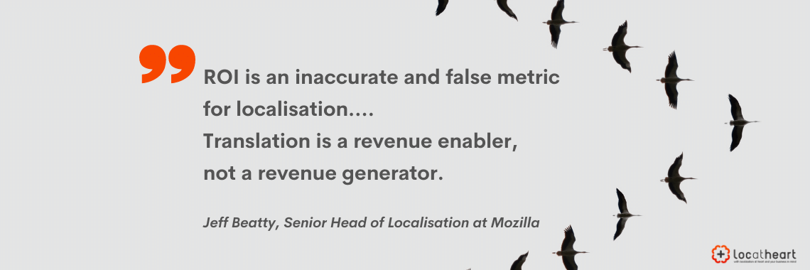 """ROI is an inaccurate and false metric for localisation... Translation is a revenue enabler, not a revenue generator"" Jeff Beatty, Head of Localisation at Mozilla"