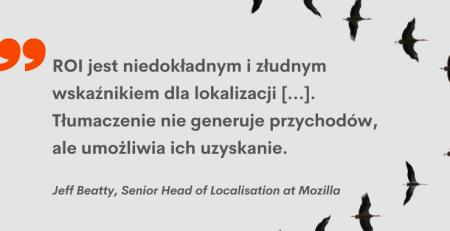 """""""ROI jest niedokładnym i złudnym wskaźnikiem dla lokalizacji [...] Tłumaczenie nie generuje przychodów, ale umożliwia ich uzyskanie."""" Jeff Beatty, Head of Localisation, Mozilla"""